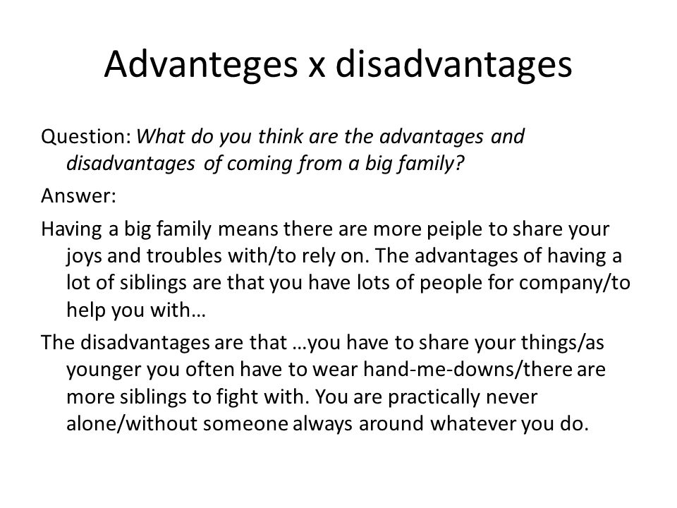 Advanteges x disadvantages Question: What do you think are the advantages and disadvantages of coming from a big family.