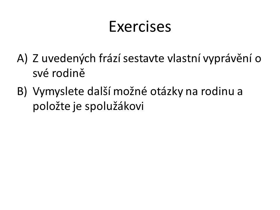 Exercises A)Z uvedených frází sestavte vlastní vyprávění o své rodině B)Vymyslete další možné otázky na rodinu a položte je spolužákovi