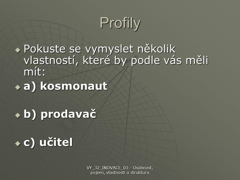 Profily  Pokuste se vymyslet několik vlastností, které by podle vás měli mít:  a) kosmonaut  b) prodavač  c) učitel VY_32_INOVACE_03 - Osobnost, pojem, vlastnosti a struktura