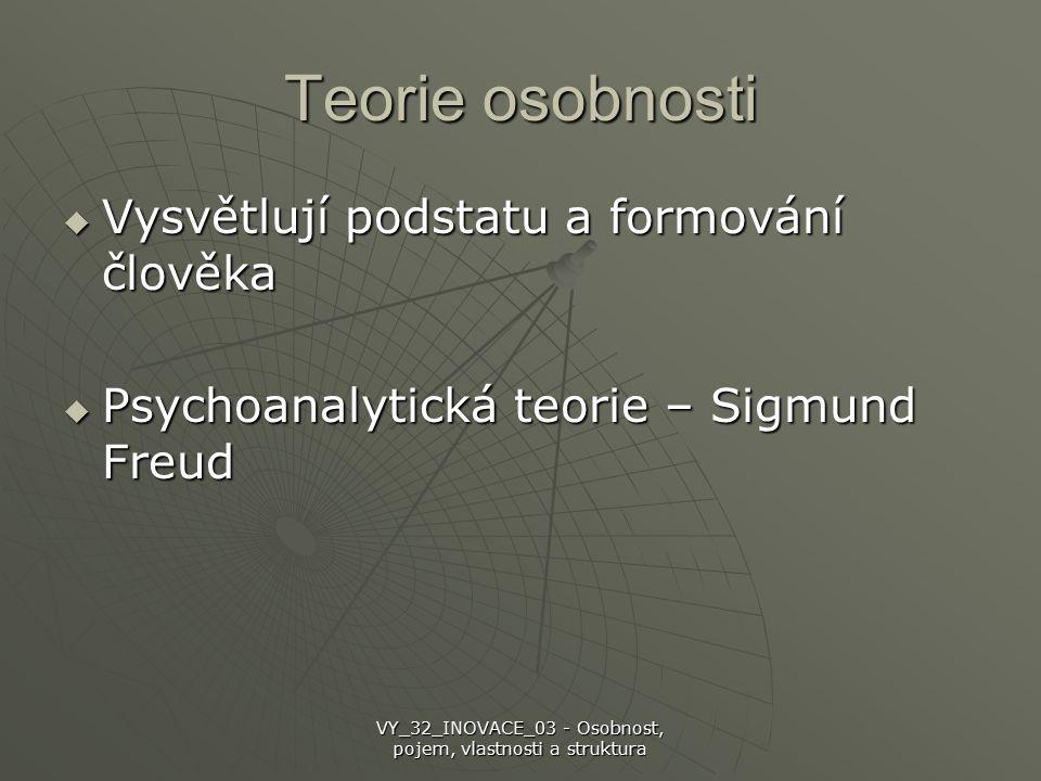 Teorie osobnosti  Vysvětlují podstatu a formování člověka  Psychoanalytická teorie – Sigmund Freud VY_32_INOVACE_03 - Osobnost, pojem, vlastnosti a struktura