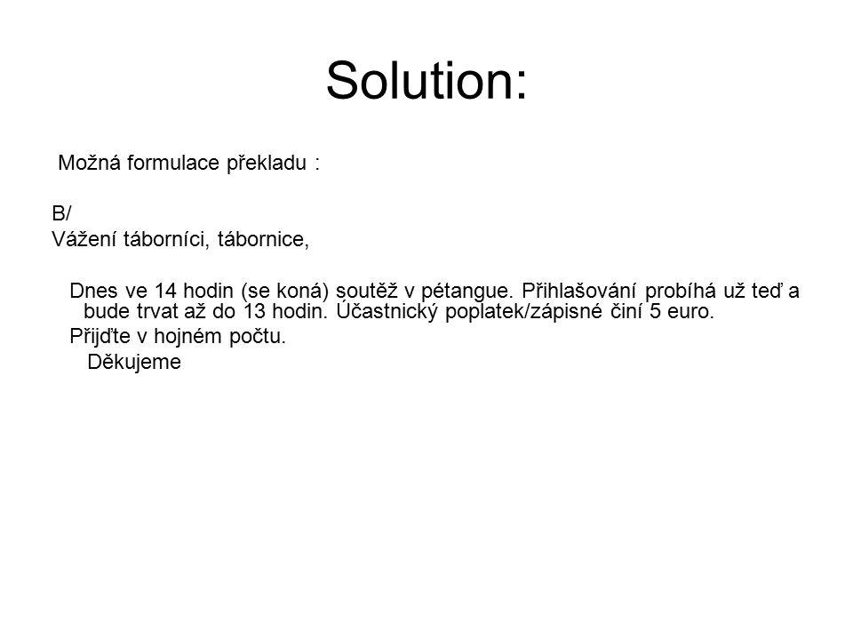 Solution: Možná formulace překladu : B/ Vážení táborníci, tábornice, Dnes ve 14 hodin (se koná) soutěž v pétangue. Přihlašování probíhá už teď a bude
