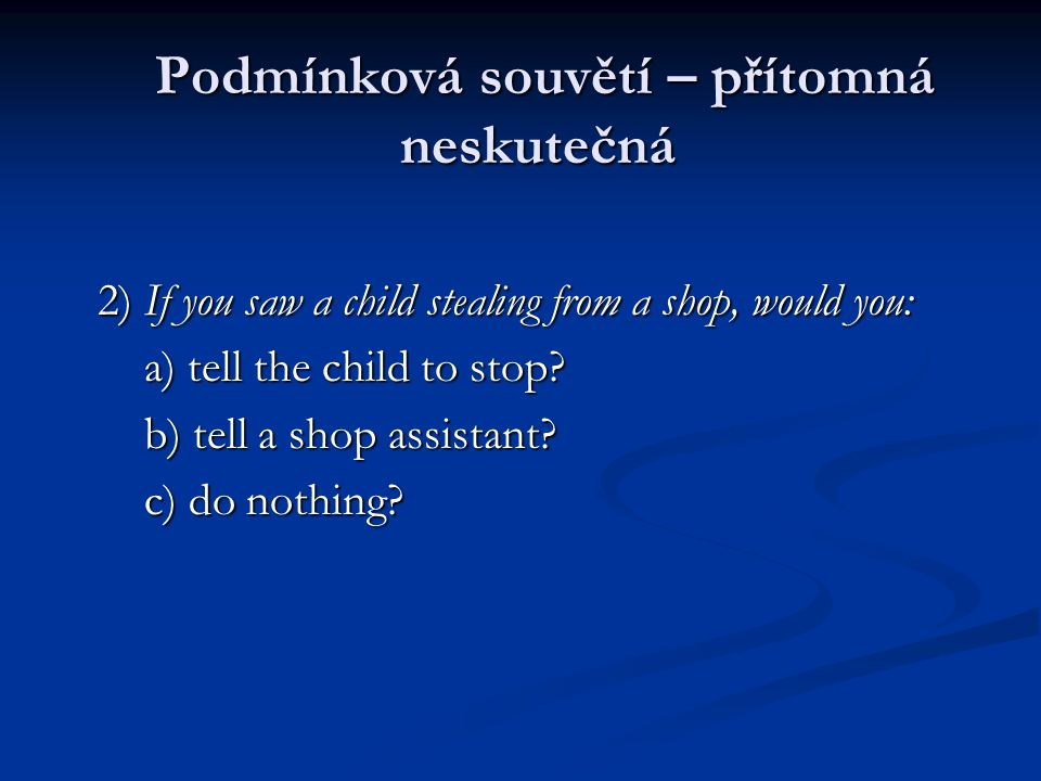 Podmínková souvětí – přítomná neskutečná Podmínková souvětí – přítomná neskutečná 2) If you saw a child stealing from a shop, would you: a) tell the child to stop.
