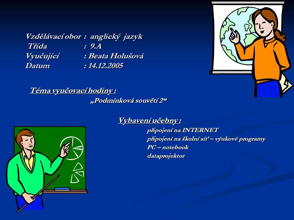 """Vzdělávací obor: anglický jazyk Třída: 9.A Vyučující: Beata Holušová Datum: 14.12.2005 Téma vyučovací hodiny : """"Podmínková souvětí 2 """"Podmínková souvětí 2 Vybavení učebny : připojení na INTERNET připojení na školní síť – výukové programy PC – notebook PC – notebook dataprojektor dataprojektor"""