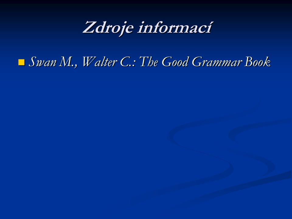 Zdroje informací Swan M., Walter C.: The Good Grammar Book Swan M., Walter C.: The Good Grammar Book