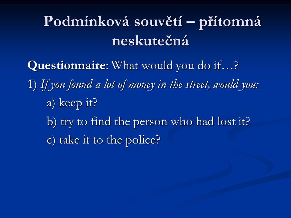 Podmínková souvětí – přítomná neskutečná Podmínková souvětí – přítomná neskutečná Questionnaire: What would you do if….