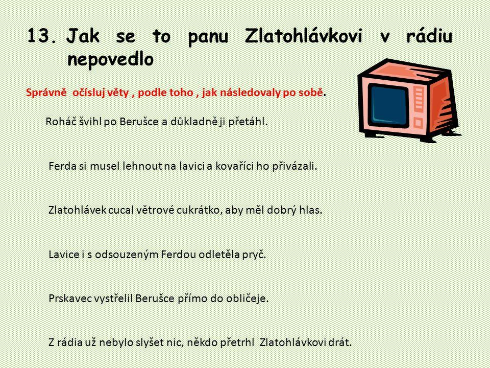 13. Jak se to panu Zlatohlávkovi v rádiu nepovedlo Správně očísluj věty, podle toho, jak následovaly po sobě. Roháč švihl po Berušce a důkladně ji pře
