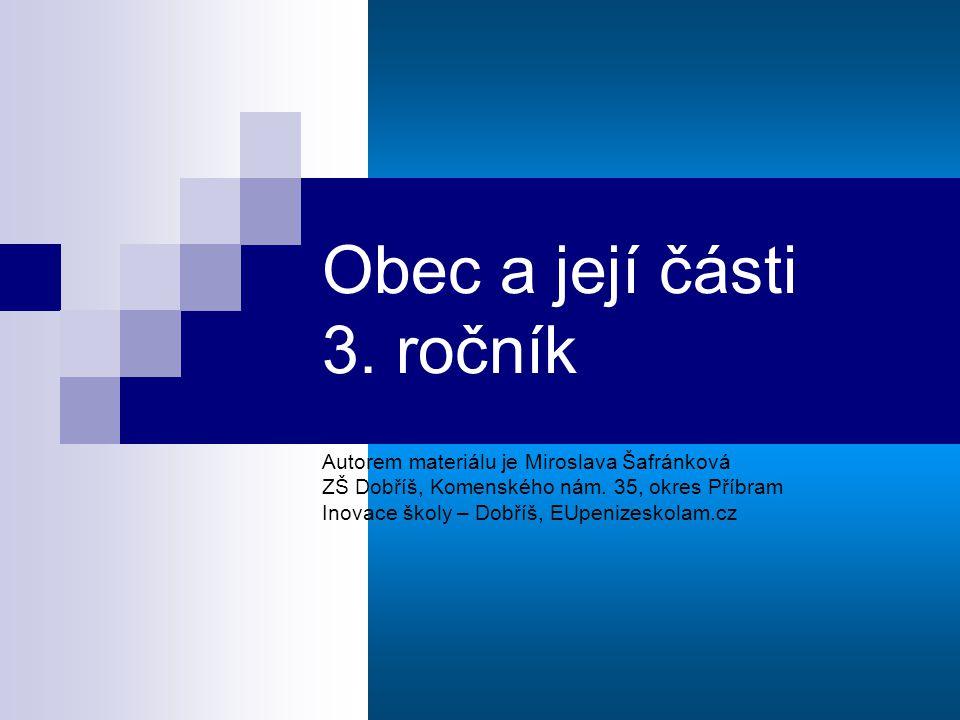 Obec a její části 3. ročník Autorem materiálu je Miroslava Šafránková ZŠ Dobříš, Komenského nám.