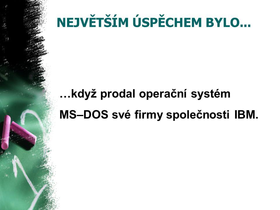 NEJVĚTŠÍM ÚSPĚCHEM BYLO... …když prodal operační systém MS–DOS své firmy společnosti IBM.