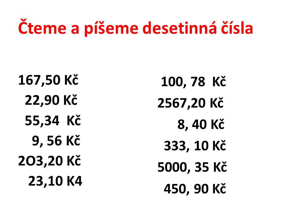 Čteme a píšeme desetinná čísla 167,50 Kč 22,90 Kč 55,34 Kč 9, 56 Kč 2O3,20 Kč 23,10 K4 100, 78 Kč 2567,20 Kč 8, 40 Kč 333, 10 Kč 5000, 35 Kč 450, 90 Kč