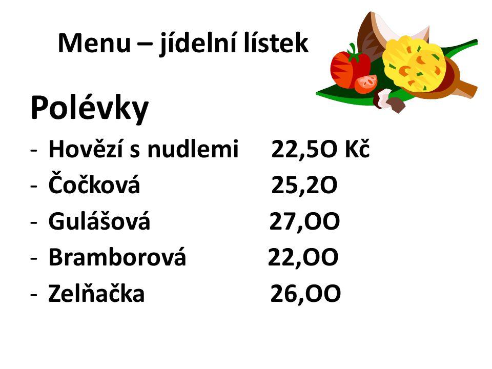 Menu – jídelní lístek Polévky -Hovězí s nudlemi 22,5O Kč -Čočková 25,2O -Gulášová 27,OO -Bramborová 22,OO -Zelňačka 26,OO