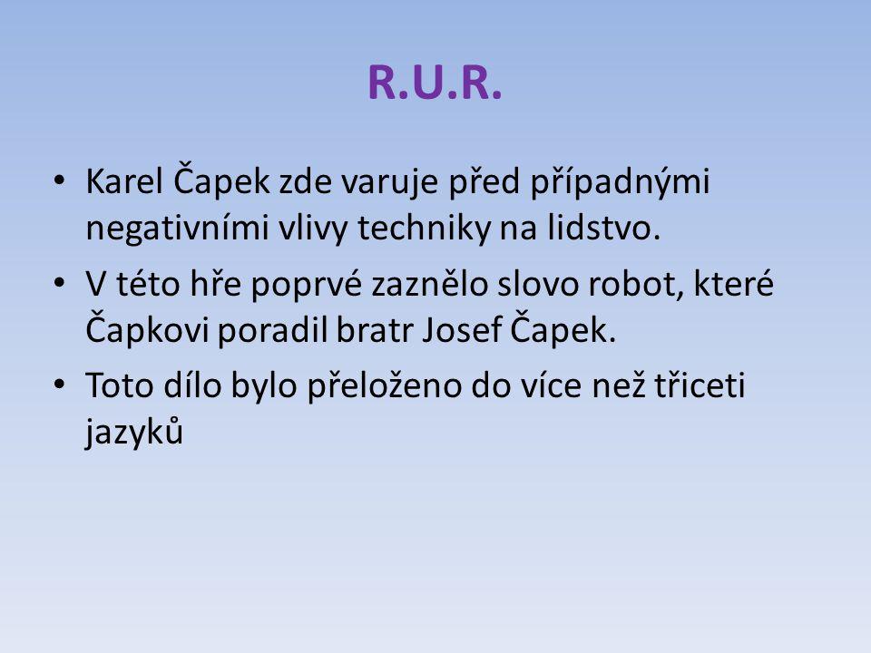 R.U.R. Karel Čapek zde varuje před případnými negativními vlivy techniky na lidstvo. V této hře poprvé zaznělo slovo robot, které Čapkovi poradil brat