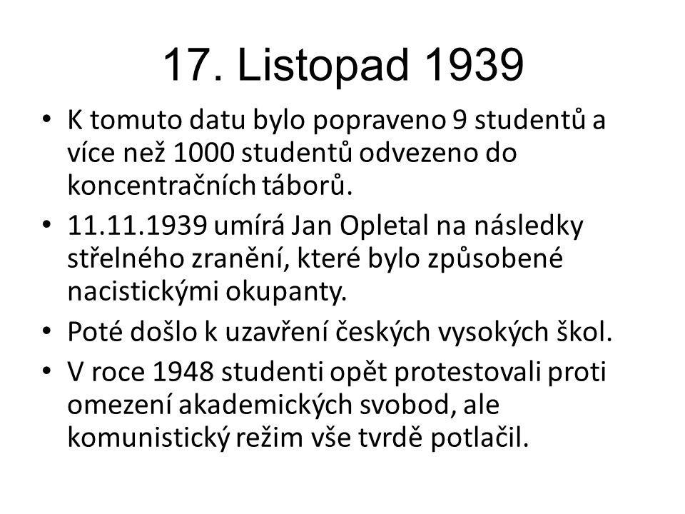 17. Listopad 1939 K tomuto datu bylo popraveno 9 studentů a více než 1000 studentů odvezeno do koncentračních táborů. 11.11.1939 umírá Jan Opletal na