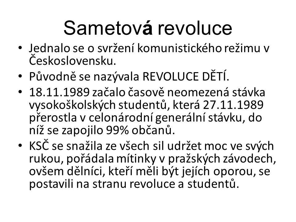 Sametová revoluce Jednalo se o svržení komunistického režimu v Československu. Původně se nazývala REVOLUCE DĚTÍ. 18.11.1989 začalo časově neomezená s