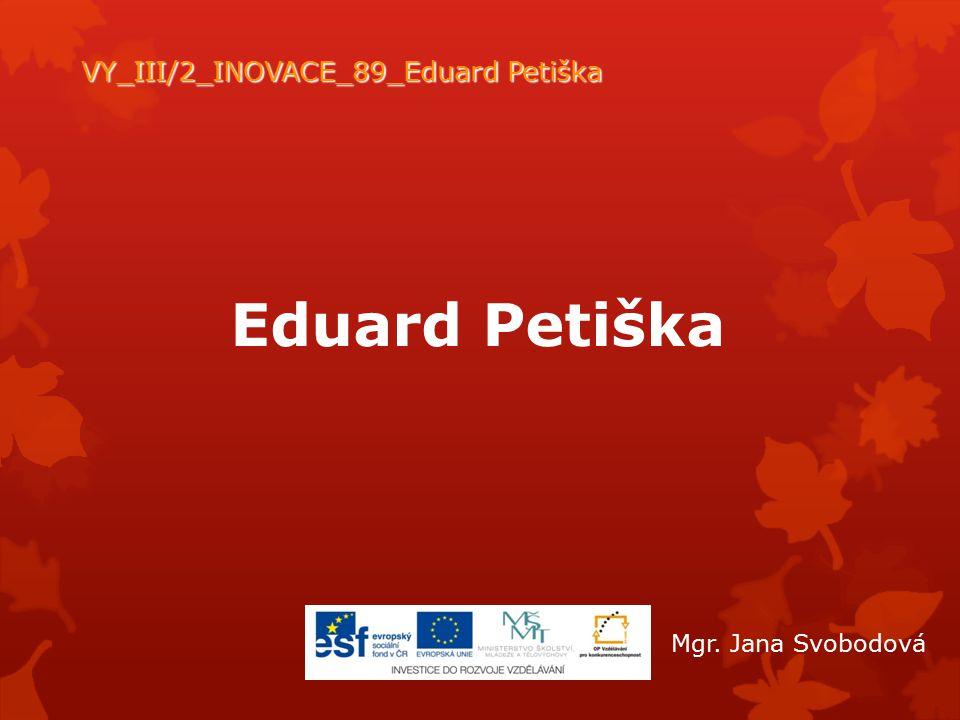 Eduard Petiška VY_III/2_INOVACE_89_Eduard Petiška Mgr. Jana Svobodová