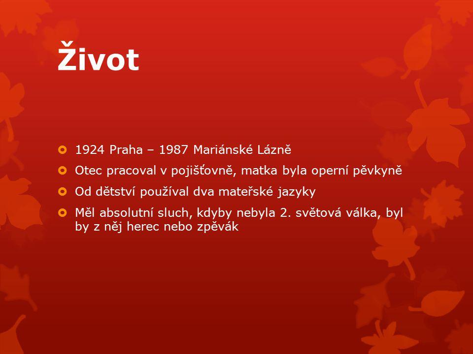 Život  1924 Praha – 1987 Mariánské Lázně  Otec pracoval v pojišťovně, matka byla operní pěvkyně  Od dětství používal dva mateřské jazyky  Měl abso