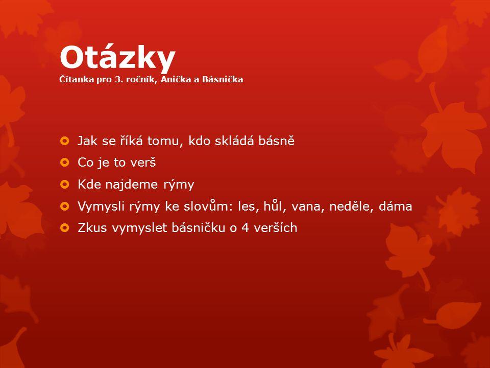 Otázky Čítanka pro 3. ročník, Anička a Básnička  Jak se říká tomu, kdo skládá básně  Co je to verš  Kde najdeme rýmy  Vymysli rýmy ke slovům: les,