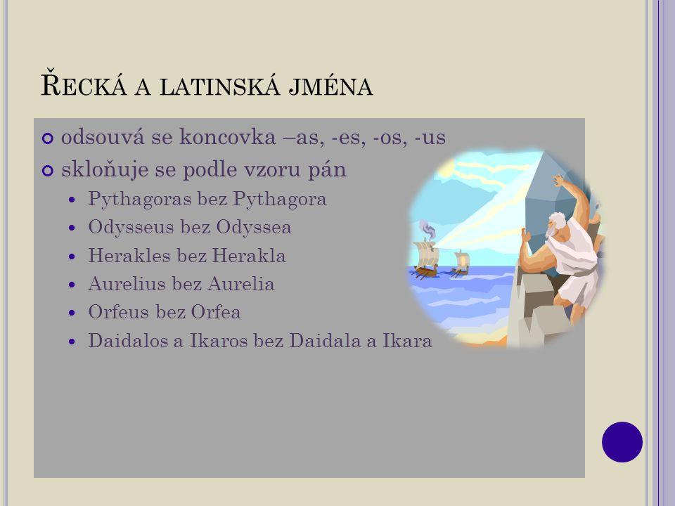 Ř ECKÁ A LATINSKÁ JMÉNA odsouvá se koncovka –as, -es, -os, -us skloňuje se podle vzoru pán Pythagoras bez Pythagora Odysseus bez Odyssea Herakles bez Herakla Aurelius bez Aurelia Orfeus bez Orfea Daidalos a Ikaros bez Daidala a Ikara