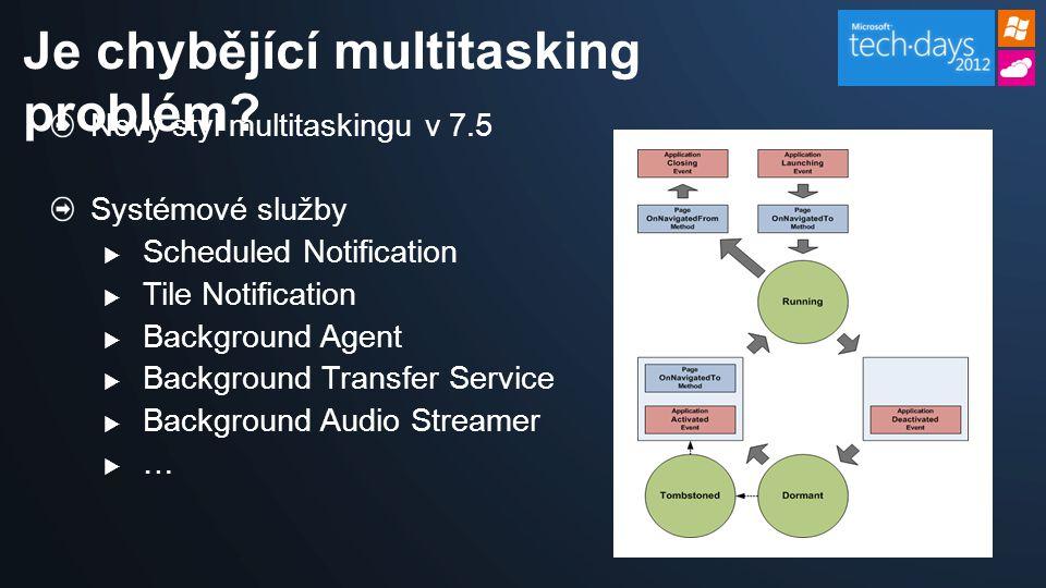 Nový styl multitaskingu v 7.5 Systémové služby  Scheduled Notification  Tile Notification  Background Agent  Background Transfer Service  Background Audio Streamer …… Je chybějící multitasking problém