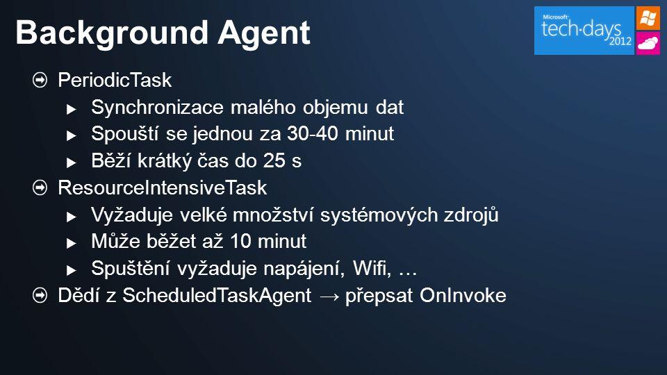 PeriodicTask  Synchronizace malého objemu dat  Spouští se jednou za 30-40 minut  Běží krátký čas do 25 s ResourceIntensiveTask  Vyžaduje velké množství systémových zdrojů  Může běžet až 10 minut  Spuštění vyžaduje napájení, Wifi, … Dědí z ScheduledTaskAgent → přepsat OnInvoke Background Agent