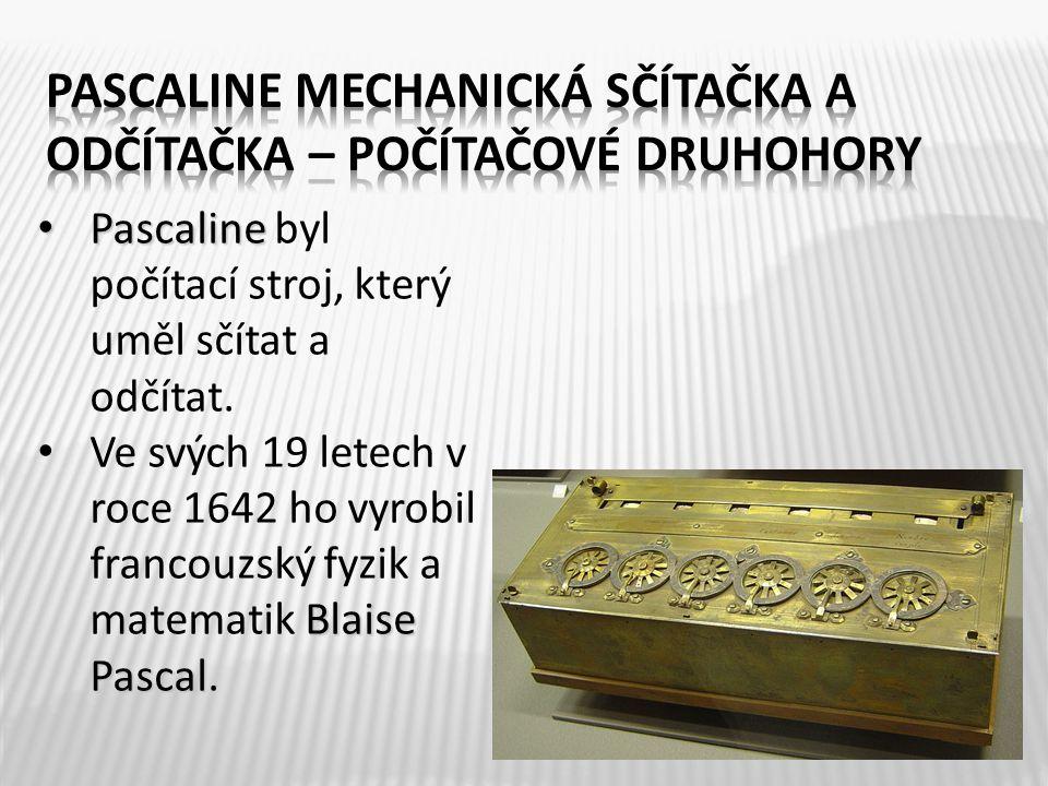 Pascaline Pascaline byl počítací stroj, který uměl sčítat a odčítat. Blaise Pascal Ve svých 19 letech v roce 1642 ho vyrobil francouzský fyzik a matem
