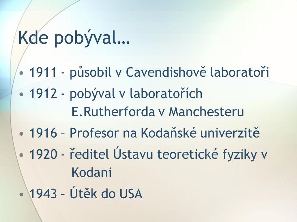 Kde pobýval… 1911 - působil v Cavendishově laboratoři 1912 - pobýval v laboratořích E.Rutherforda v Manchesteru 1916 – Profesor na Kodaňské univerzitě