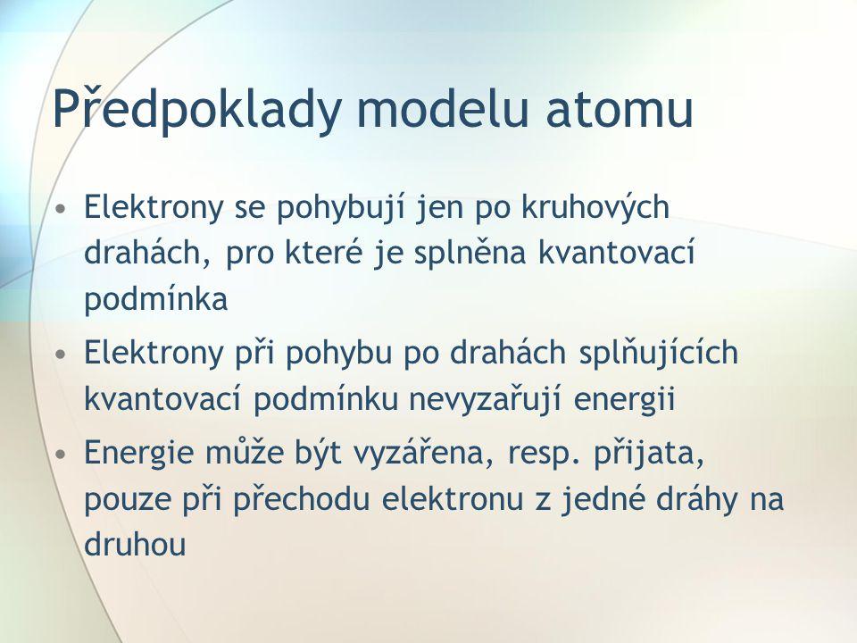 Předpoklady modelu atomu Elektrony se pohybují jen po kruhových drahách, pro které je splněna kvantovací podmínka Elektrony při pohybu po drahách splň