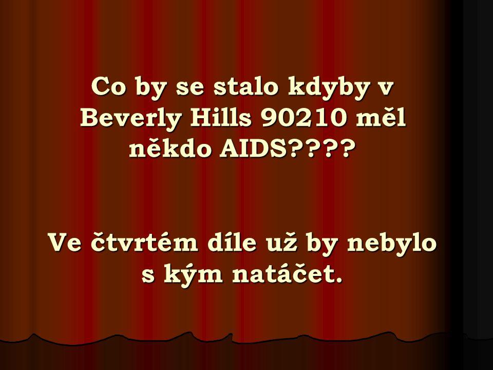 Co by se stalo kdyby v Beverly Hills 90210 měl někdo AIDS???? Ve čtvrtém díle už by nebylo s kým natáčet.