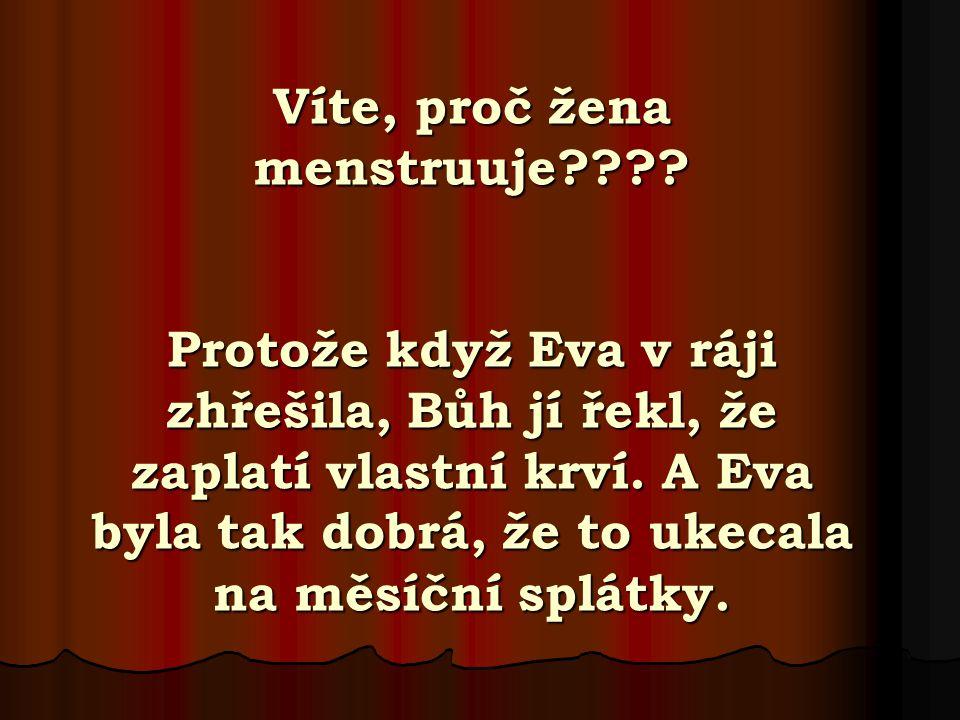 Víte, proč žena menstruuje???? Protože když Eva v ráji zhřešila, Bůh jí řekl, že zaplatí vlastní krví. A Eva byla tak dobrá, že to ukecala na měsíční