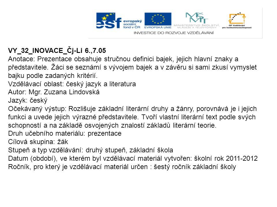 VY_32_INOVACE_Čj-Li 6.,7.05 Anotace: Prezentace obsahuje stručnou definici bajek, jejich hlavní znaky a představitele. Žáci se seznámí s vývojem bajek