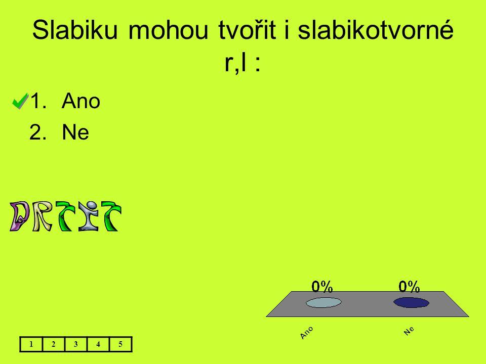 Slabiku mohou tvořit i slabikotvorné r,l : 1.Ano 2.Ne 12345