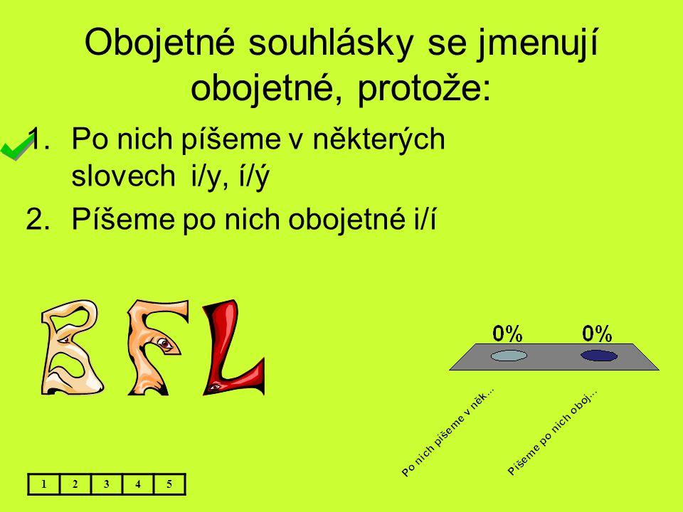Obojetné souhlásky se jmenují obojetné, protože: 12345 1.Po nich píšeme v některých slovech i/y, í/ý 2.Píšeme po nich obojetné i/í