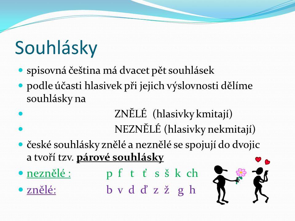 Souhlásky spisovná čeština má dvacet pět souhlásek podle účasti hlasivek při jejich výslovnosti dělíme souhlásky na ZNĚLÉ (hlasivky kmitají) NEZNĚLÉ (