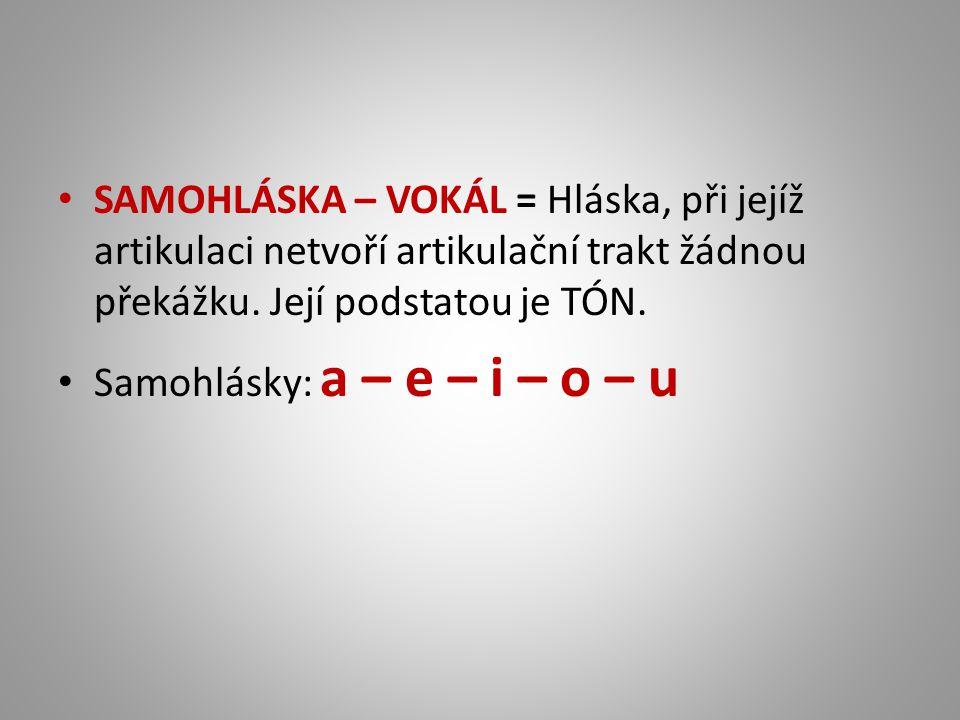 SAMOHLÁSKA – VOKÁL = Hláska, při jejíž artikulaci netvoří artikulační trakt žádnou překážku. Její podstatou je TÓN. Samohlásky: a – e – i – o – u