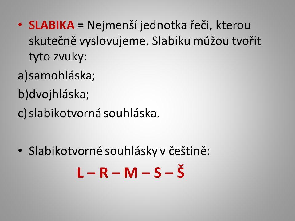 SLABIKA = Nejmenší jednotka řeči, kterou skutečně vyslovujeme. Slabiku můžou tvořit tyto zvuky: a)samohláska; b)dvojhláska; c)slabikotvorná souhláska.