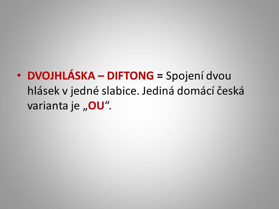 """DVOJHLÁSKA – DIFTONG = Spojení dvou hlásek v jedné slabice. Jediná domácí česká varianta je """"OU""""."""