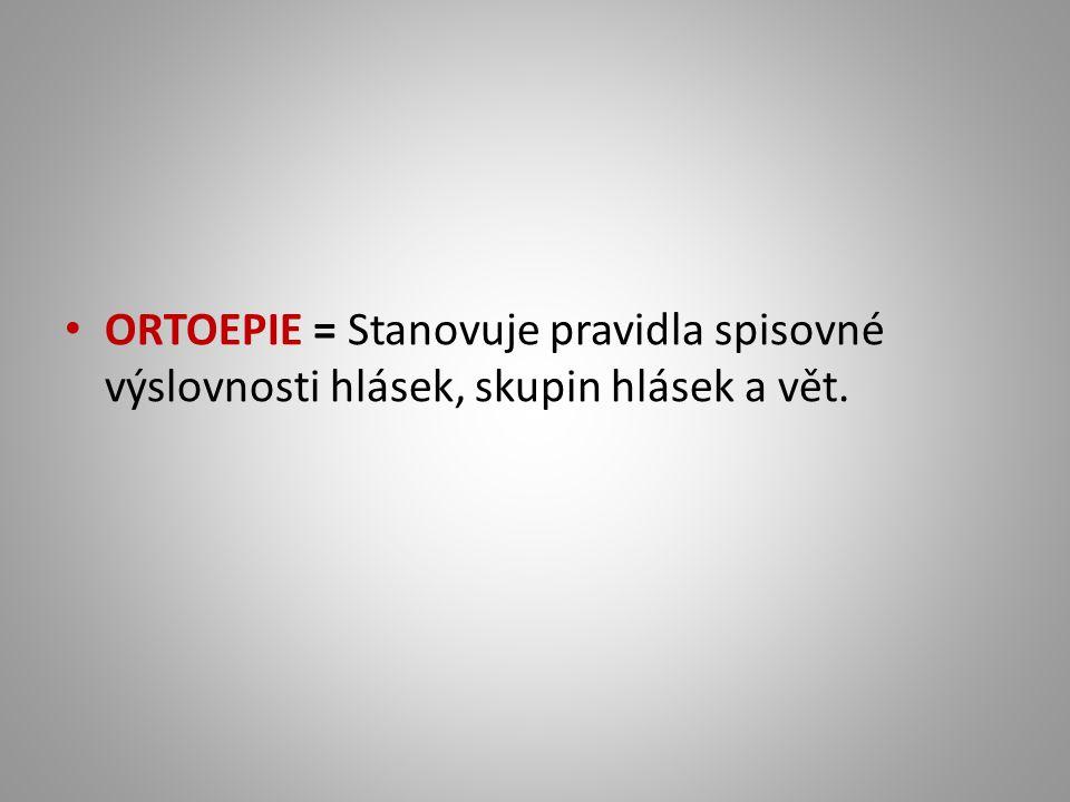 ORTOEPIE = Stanovuje pravidla spisovné výslovnosti hlásek, skupin hlásek a vět.