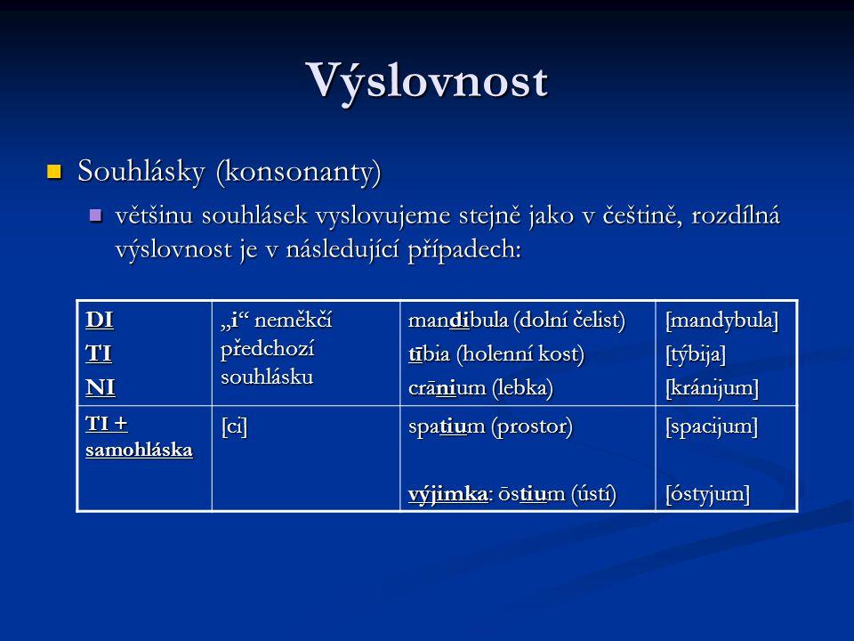 """Výslovnost Souhlásky (konsonanty) Souhlásky (konsonanty) většinu souhlásek vyslovujeme stejně jako v češtině, rozdílná výslovnost je v následující případech: většinu souhlásek vyslovujeme stejně jako v češtině, rozdílná výslovnost je v následující případech: DITINI """"i neměkčí předchozí souhlásku mandibula (dolní čelist) tībia (holenní kost) crānium (lebka) [mandybula] [týbija] [kránijum] TI + samohláska [ci] spatium (prostor) výjimka: ōstium (ústí) [spacijum] [óstyjum]"""
