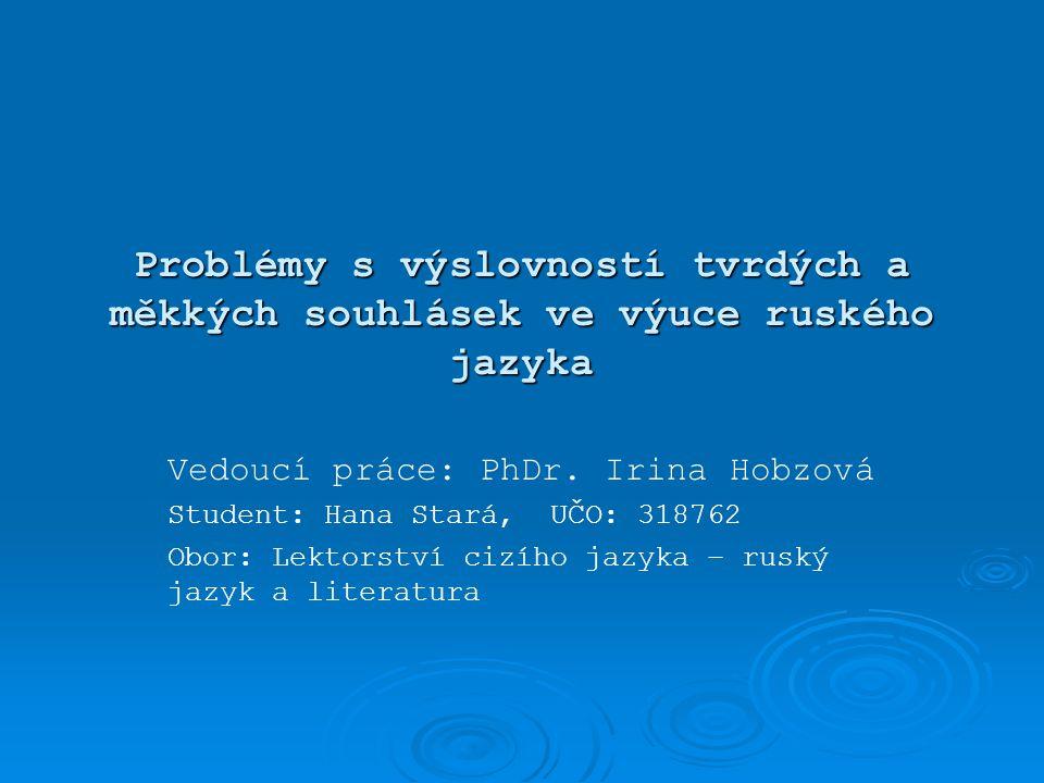 Problémy s výslovností tvrdých a měkkých souhlásek ve výuce ruského jazyka Vedoucí práce: PhDr. Irina Hobzová Student: Hana Stará, UČO: 318762 Obor: L