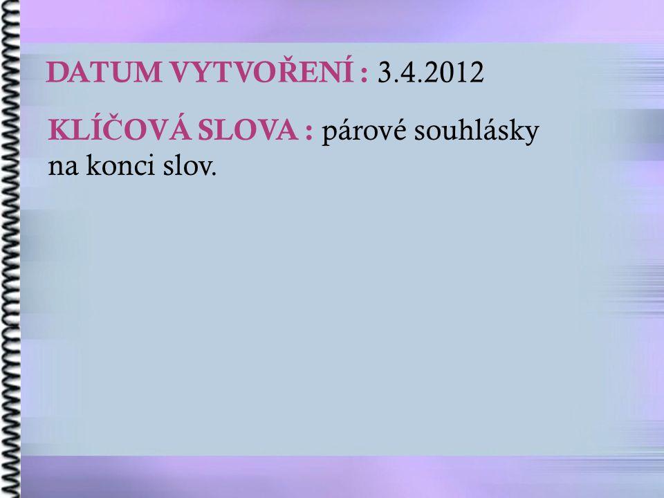 DATUM VYTVO Ř ENÍ : 3.4.2012 KLÍ Č OVÁ SLOVA : párové souhlásky na konci slov.