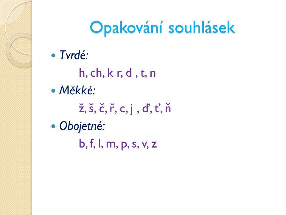 Opakování souhlásek Tvrdé: h, ch, k r, d, t, n Měkké: ž, š, č, ř, c, j, ď, ť, ň Obojetné: b, f, l, m, p, s, v, z
