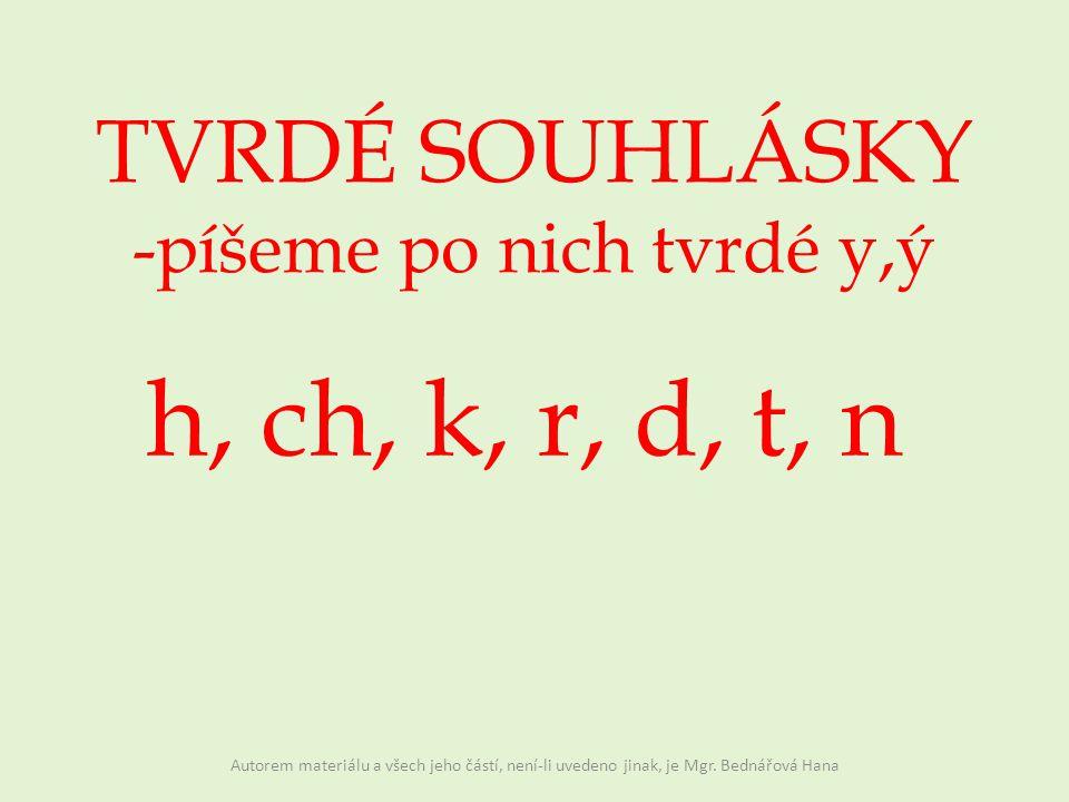 TVRDÉ SOUHLÁSKY -píšeme po nich tvrdé y,ý h, ch, k, r, d, t, n Autorem materiálu a všech jeho částí, není-li uvedeno jinak, je Mgr.