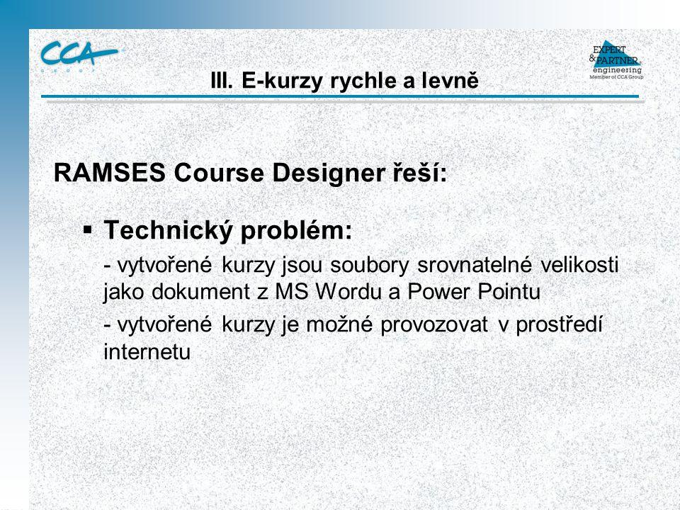 RAMSES Course Designer řeší:  Technický problém: - vytvořené kurzy jsou soubory srovnatelné velikosti jako dokument z MS Wordu a Power Pointu - vytvořené kurzy je možné provozovat v prostředí internetu III.