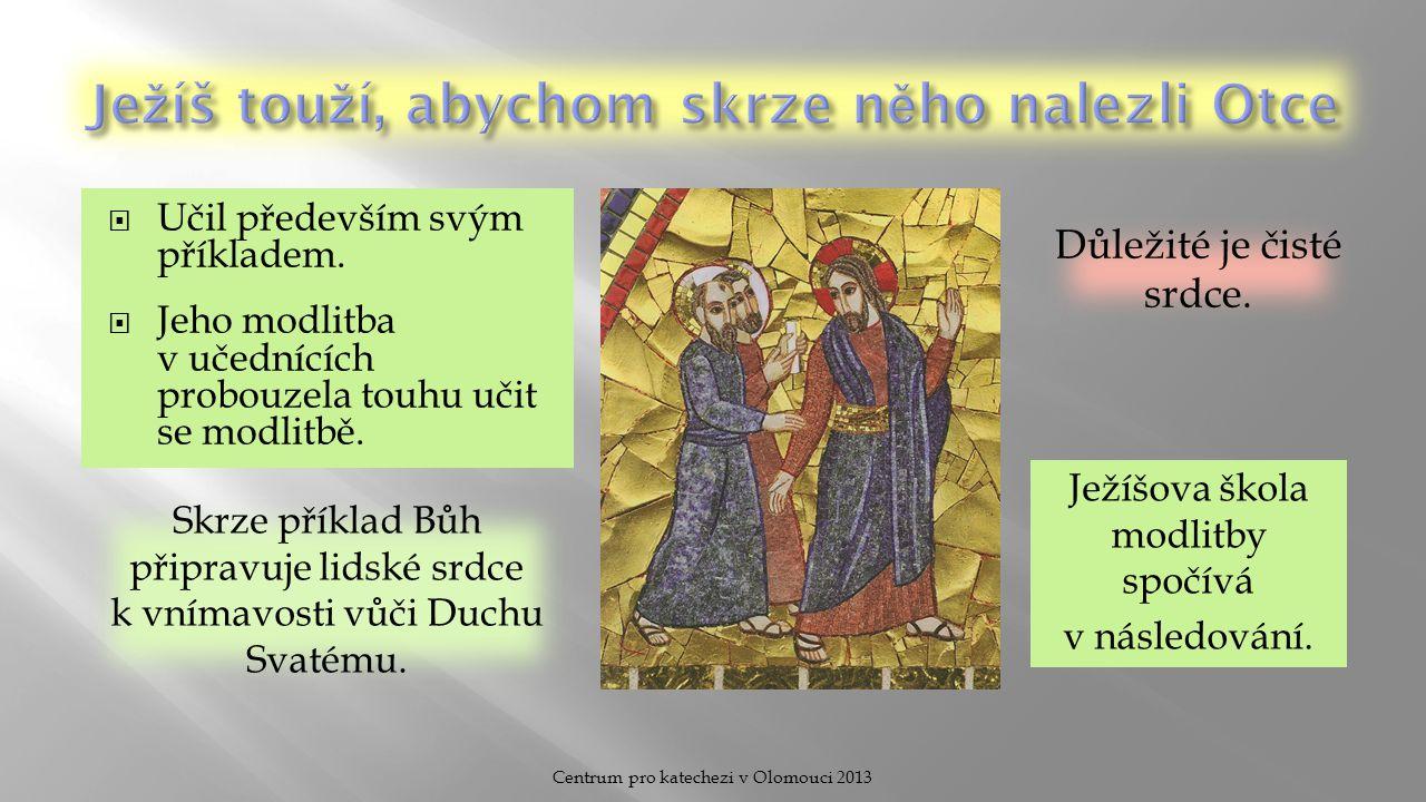  Učil především svým příkladem.  Jeho modlitba v učednících probouzela touhu učit se modlitbě. Centrum pro katechezi v Olomouci 2013 Ježíšova škola