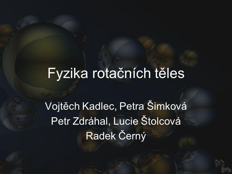 Fyzika rotačních těles Vojtěch Kadlec, Petra Šimková Petr Zdráhal, Lucie Štolcová Radek Černý