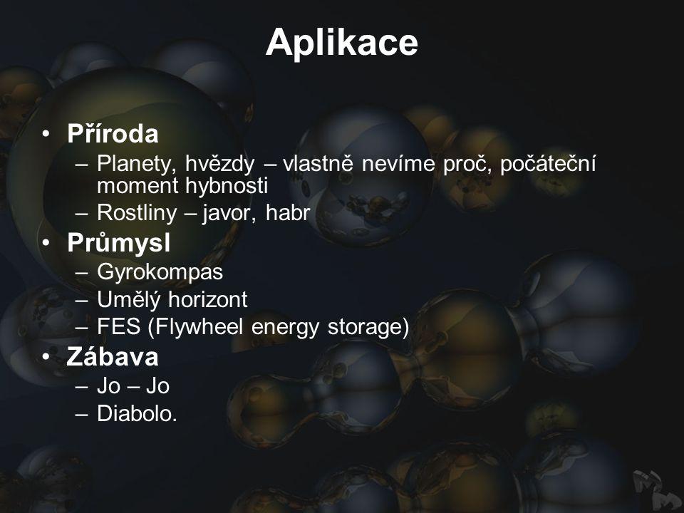 Aplikace Příroda –Planety, hvězdy – vlastně nevíme proč, počáteční moment hybnosti –Rostliny – javor, habr Průmysl –Gyrokompas –Umělý horizont –FES (Flywheel energy storage) Zábava –Jo – Jo –Diabolo.