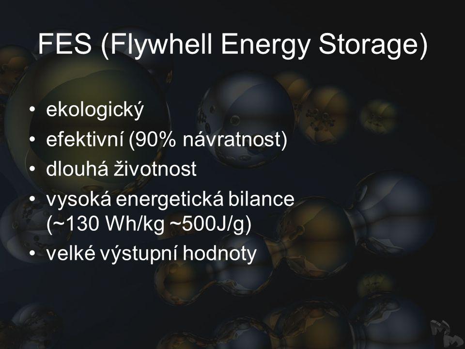 FES (Flywhell Energy Storage) ekologický efektivní (90% návratnost) dlouhá životnost vysoká energetická bilance (~130 Wh/kg ~500J/g) velké výstupní hodnoty