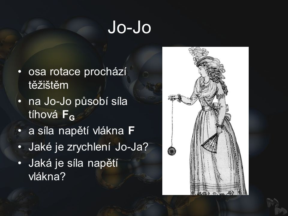 Jo-Jo osa rotace prochází těžištěm na Jo-Jo působí síla tíhová F G a síla napětí vlákna F Jaké je zrychlení Jo-Ja? Jaká je síla napětí vlákna?