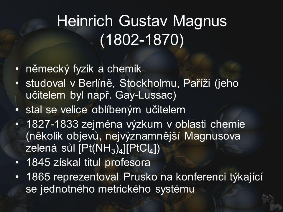 Heinrich Gustav Magnus (1802-1870) německý fyzik a chemik studoval v Berlíně, Stockholmu, Paříži (jeho učitelem byl např. Gay-Lussac) stal se velice o