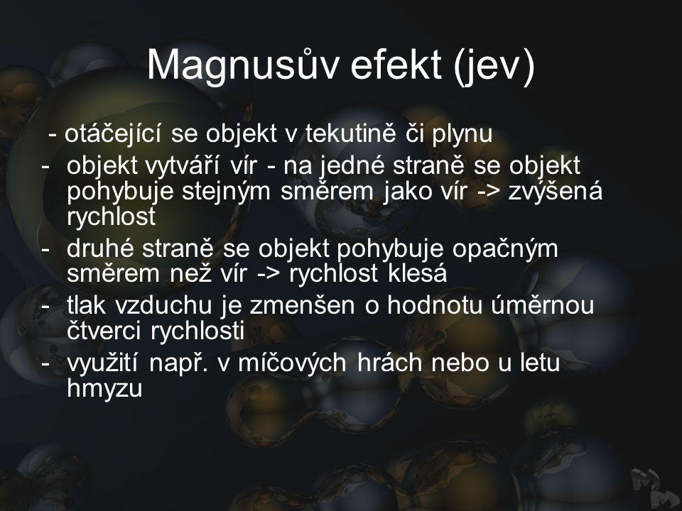 Magnusův efekt (jev) - otáčející se objekt v tekutině či plynu -objekt vytváří vír - na jedné straně se objekt pohybuje stejným směrem jako vír -> zvý