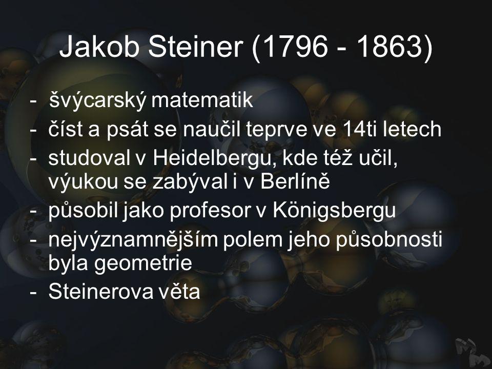 Jakob Steiner (1796 - 1863) - švýcarský matematik -číst a psát se naučil teprve ve 14ti letech -studoval v Heidelbergu, kde též učil, výukou se zabýval i v Berlíně -působil jako profesor v Königsbergu -nejvýznamnějším polem jeho působnosti byla geometrie -Steinerova věta